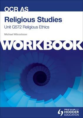 OCR AS Religious Studies Unit G572 Workbook: Religious Ethics: Unit G572: Workbook