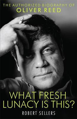 What Fresh Lunacy is This?: The Authorised Biography of Oliver Reed