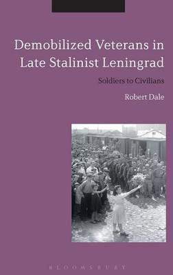 Demobilized Veterans in Late Stalinist Leningrad: Soldiers to Civilians