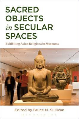 Sacred Objects in Secular Spaces: Exhibiting Asian Religions in Museums