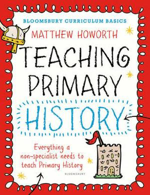 Bloomsbury Curriculum Basics: Teaching Primary History: Everything a Non-Specialist Needs to Teach Primary History