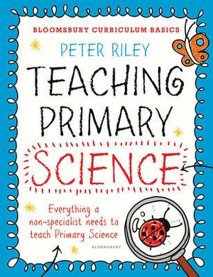 Bloomsbury Curriculum Basics: Teaching Primary Science: Everything a Non-Specialist Needs to Teach Primary Science