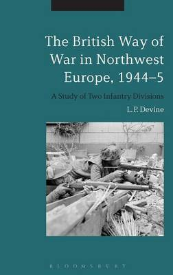 The British Way of War in Northwest Europe, 1944-5: A Study of Two Infantry Divisions