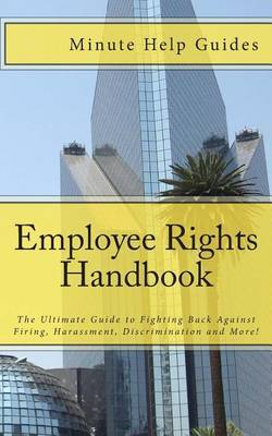 Employee Rights Handbook: The Ultimate Guide to Fighting Back Against Firing, Harassment, Discrimination and More!