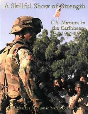 A Skillful Show of Strength: U.S. Marines in the Caribbean, 1991-1996: U.S. Marines in Humanitarian Operations