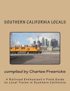Southern California Locals: A Railroad Enthusiast's Field Guide to Local Trains in Southern California
