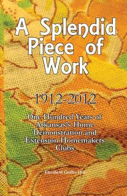 A Splendid Piece of Work: 1912 - 2012: One Hundred Years of Arkansas's Home Demonstration and Extension Homemakers Clubs