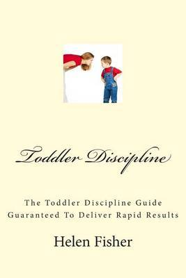 Toddler Discipline: The Toddler Discipline Guide Guaranteed to Deliver Rapid Results