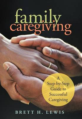 Family Caregiving: A Step-By-Step Guide to Successful Caregiving