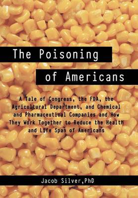 The Poisoning of Americans: A Tale of Congress, the FDA, the Agricultural Department, and Chemical and Pharmaceutical Companies and How They Work