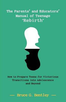 The Parents' and Educators' Manual of Teenage Rebirth: How to Prepare Teens for Victorious Transitions Into Adolescence and Beyond