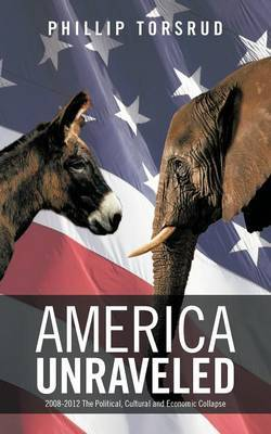 America Unraveled: 2008-2012 the Political, Cultural and Economic Collapse