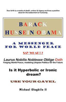 Barack Hussein Obama - A Messenger for World Peace: Laurus Nobilis Noblesse Oblige Oath -Forging World Peace