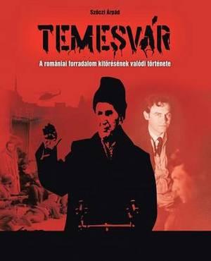 Temesvar: A Romaniai Forradalom Kitoresenek Valodi Tortenete
