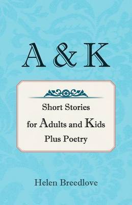 A & K: Short Stories for Adults and Kids Plus Poetry