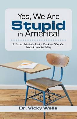 Yes, We Are Stupid in America!: A Former Principal's Reality Check on Why Our Public Schools Are Failing