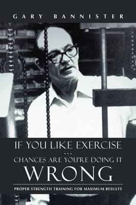 If You Like Exercise ... Chances Are You're Doing It Wrong: Proper Strength Training for Maximum Results