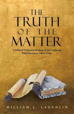 The Truth of the Matter: A Biblical Evaluation of Many of the Confusing Bible Doctrines Afloat Today
