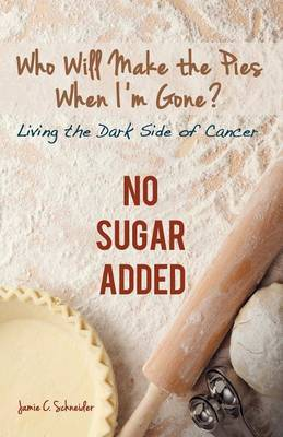 Who Will Make the Pies When I'm Gone?: Living the Dark Side of Cancer (No Sugar Added)