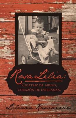 Rosa Lilia: Cicatriz de Abuso, Corazon de Esperanza.: Una Historia Verdadera de Extremo Abuso Infantil