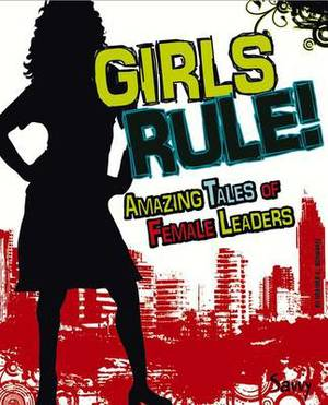 Girls Rule!: Amazing Tales of Female Leaders