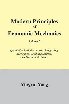 Modern Principles of Economic Mechanics Vol. 1: Qualitative Initiatives Toward Integrating Economics, Cognitive Science, and Theoritical Physics