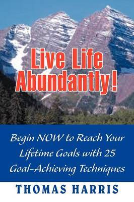 Live Life Abundantly!: Begin Now to Reach Your Lifetime Goals with 25 Goal-Achieving Techniques