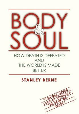 Body & Soul  : How Death Is Defeated and the World Is Made Better: (You Will Never Look at Yourself the Same Way Again!
