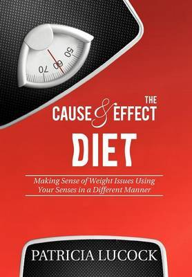 The Cause and Effect Diet: Making Sense of Weight Issues Using Your Senses in a Different Manner.