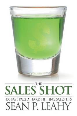 The Sales Shot: 100 Fast Paced, Hard Hitting Sales Tips