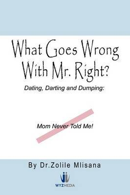 What Goes Wrong with Mr. Right?: Dating, Darting and Dumping: Mom Never Told Me