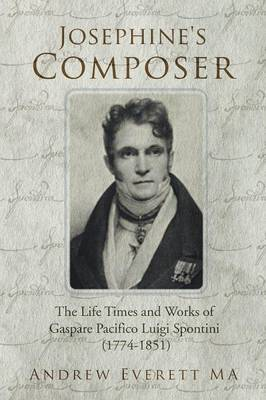 Josephine's Composer: The Life Times and Works of Gaspare Pacifico Luigi Spontini (1774-1851)