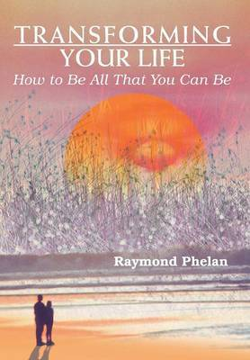 Transforming Your Life: How to Be All That You Can Be