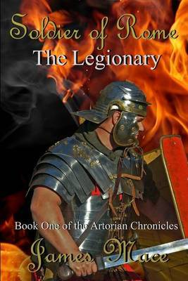 Soldier of Rome: The Legionary: Book One of the Artorian Chronicles