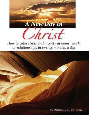 A New Day in Christ: How to Calm Stress and Anxity at Home, Work, or Relationships in Twenty Minutes a Day