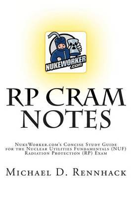 Rp Cram Notes: Nukeworker.Com's Concise Study Guide for the Nuclear Utilities Fundamentals (Nuf) Radiation Protection (Rp) Exam