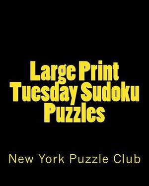 Large Print Tuesday Sudoku Puzzles: Sudoku Puzzles from the Archives of the New York Puzzle Club