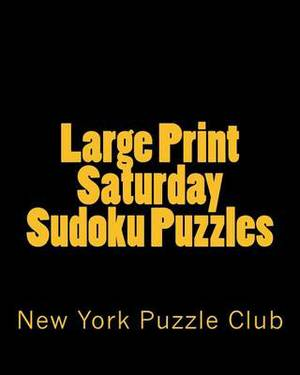 Large Print Saturday Sudoku Puzzles: Sudoku Puzzles from the Archives of the New York Puzzle Club