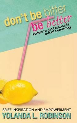 Don't Be Bitter - Be Better: How to Get Lemonade Out of Lemons