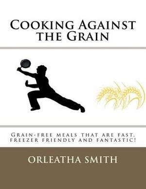 Cooking Against the Grain: Grain-Free Meals That Are Fast, Freezer Friendly and