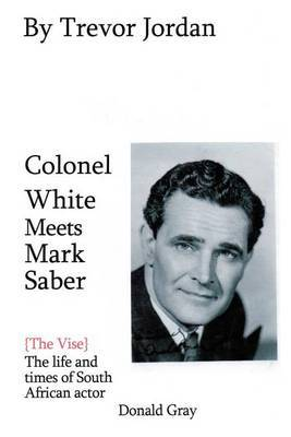 Colonel White Meets Mark Saber {The Vise}: The Life and Times of Actor Donald Gray 1914-78