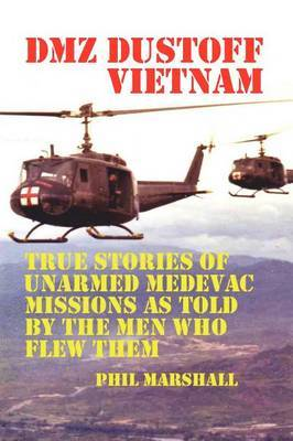 DMZ Dustoff Vietnam: True Stories of Unarmed Medevac Missions as Told by the Men Who Flew Them