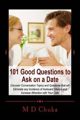 101 Good Questions to Ask on a Date: Discover Conversation Topics and Questions That Will Eliminate Any Incidence of Awkward Silence and Increase Attraction with Your Date