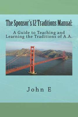 The Sponsor's 12 Traditions Manual: : A Guide to Teaching and Learning the Traditions of A.A.