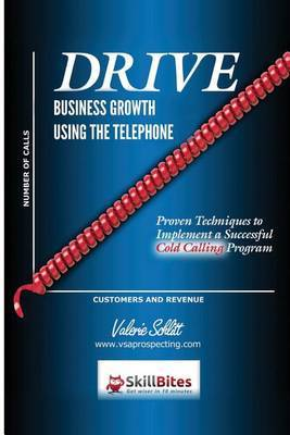 Drive Business Growth Using the Telephone!: Proven Techniques to Implement a Successful Cold Calling Program