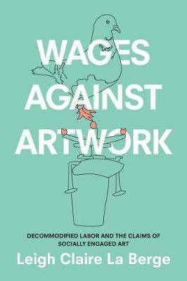 Wages Against Artwork: Decommodified Labor and the Claims of Socially Engaged Art