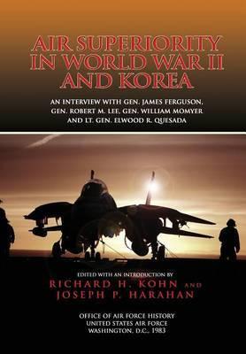 Air Superiority in World War II and Korea: An Interview with Gen. James Ferguson, Gen. Robert M. Lee, Gen. William W. Momyer, and Lt. Gen. Elwood R. Quesada