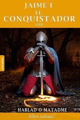 Hablad O Matadme: Tercera Parte de La Trilogia de  Jaime I El Conquistador