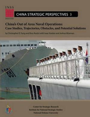 China's Out of Area Naval Operations: Case Studies, Trajectories, Obstacles, and Potential Solutions