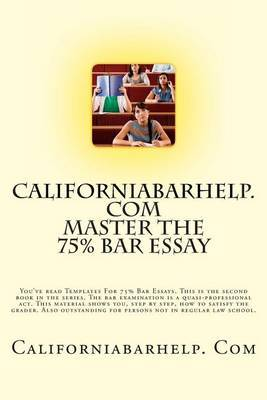 Californiabarhelp.com Master the 75% Bar Essay: You've Read Templates for 75% Bar Essays. This Is the Second Book in the Series. the Bar Examination Is a Quasi-Professional ACT. This Material Shows You, Step by Step, How to Satisfy the Grader. Also Outsta